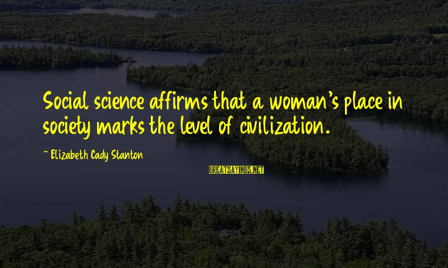 Stanton's Sayings By Elizabeth Cady Stanton: Social science affirms that a woman's place in society marks the level of civilization.