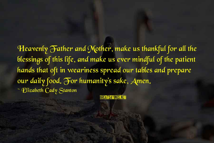 Stanton's Sayings By Elizabeth Cady Stanton: Heavenly Father and Mother, make us thankful for all the blessings of this life, and