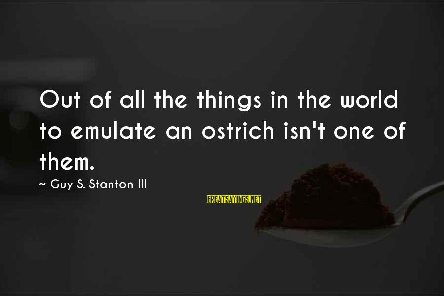 Stanton's Sayings By Guy S. Stanton III: Out of all the things in the world to emulate an ostrich isn't one of