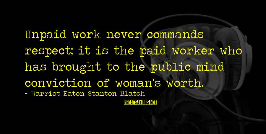 Stanton's Sayings By Harriot Eaton Stanton Blatch: Unpaid work never commands respect; it is the paid worker who has brought to the