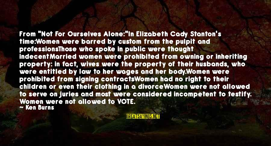 """Stanton's Sayings By Ken Burns: From """"Not For Ourselves Alone:""""In Elizabeth Cady Stanton's time:Women were barred by custom from the"""