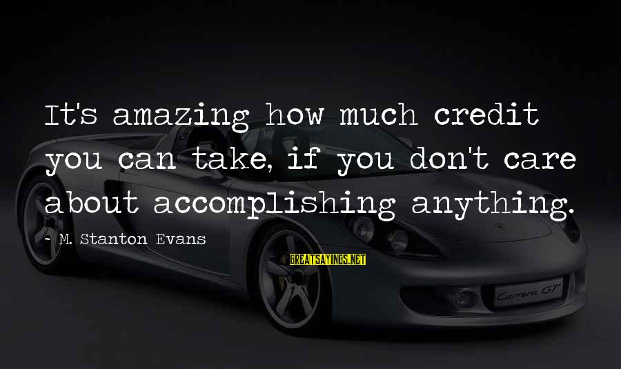 Stanton's Sayings By M. Stanton Evans: It's amazing how much credit you can take, if you don't care about accomplishing anything.