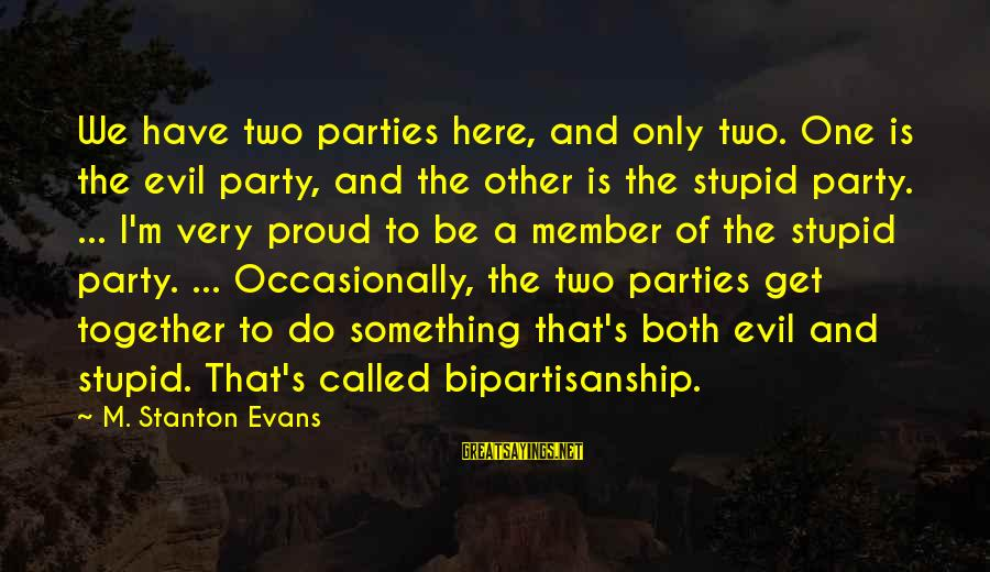 Stanton's Sayings By M. Stanton Evans: We have two parties here, and only two. One is the evil party, and the