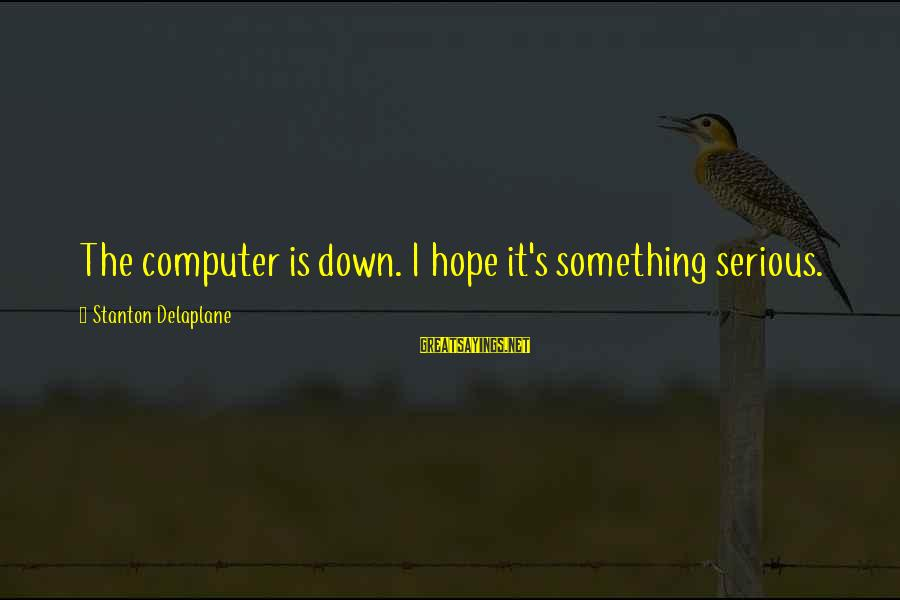 Stanton's Sayings By Stanton Delaplane: The computer is down. I hope it's something serious.