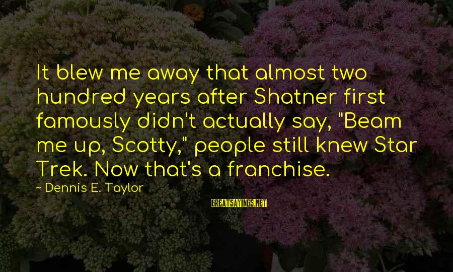 Star Trek Sayings By Dennis E. Taylor: It blew me away that almost two hundred years after Shatner first famously didn't actually