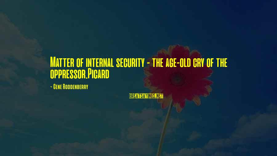 Star Trek Sayings By Gene Roddenberry: Matter of internal security - the age-old cry of the oppressor.Picard