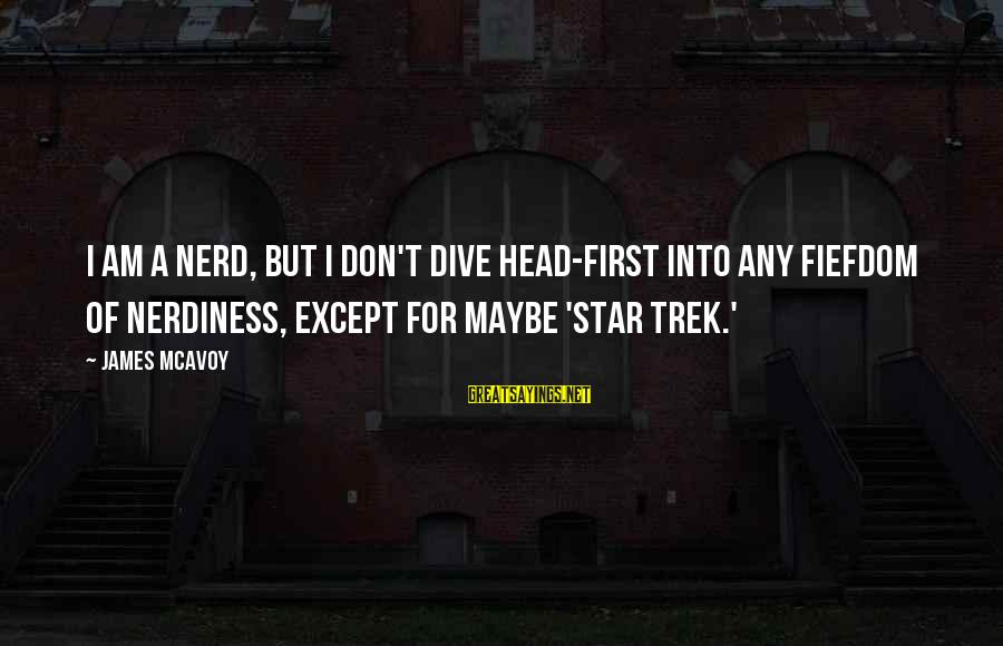 Star Trek Sayings By James McAvoy: I am a nerd, but I don't dive head-first into any fiefdom of nerdiness, except