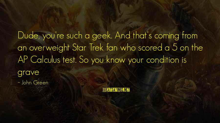 Star Trek Sayings By John Green: Dude, you're such a geek. And that's coming from an overweight Star Trek fan who