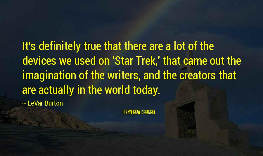 Star Trek Sayings By LeVar Burton: It's definitely true that there are a lot of the devices we used on 'Star