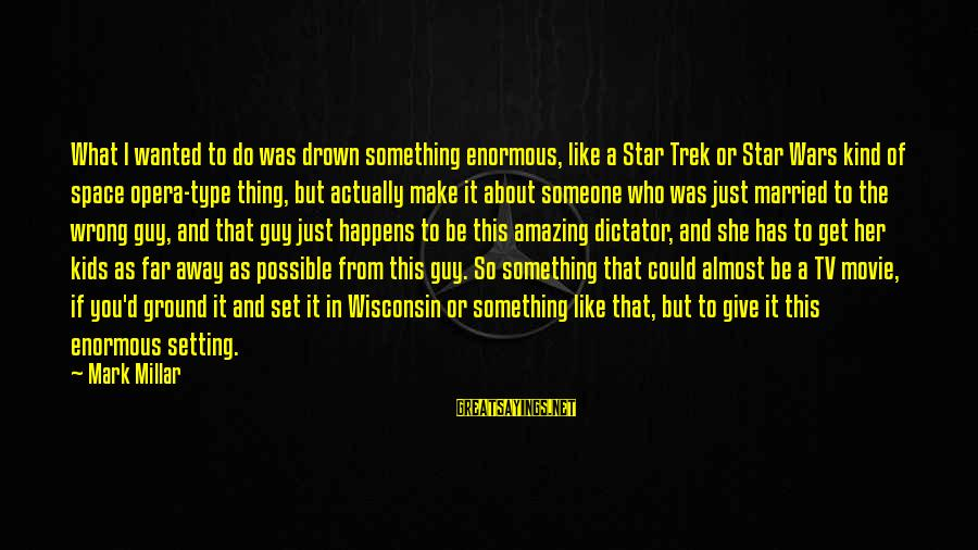 Star Trek Sayings By Mark Millar: What I wanted to do was drown something enormous, like a Star Trek or Star
