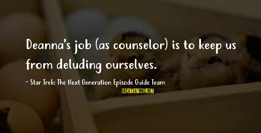 Star Trek Sayings By Star Trek: The Next Generation Episode Guide Team: Deanna's job (as counselor) is to keep us from deluding ourselves.