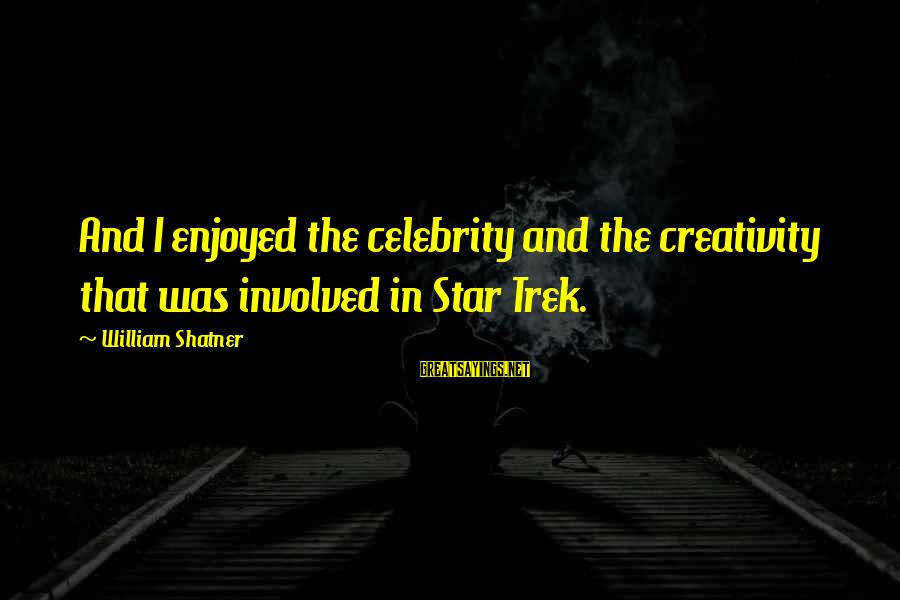 Star Trek Sayings By William Shatner: And I enjoyed the celebrity and the creativity that was involved in Star Trek.