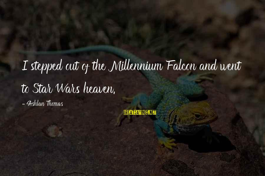 Star Wars Millennium Falcon Sayings By Ashlan Thomas: I stepped out of the Millennium Falcon and went to Star Wars heaven.