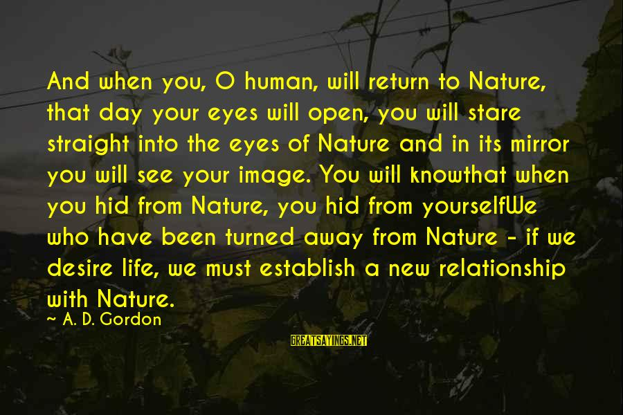 Stare Into Your Eyes Sayings By A. D. Gordon: And when you, O human, will return to Nature, that day your eyes will open,