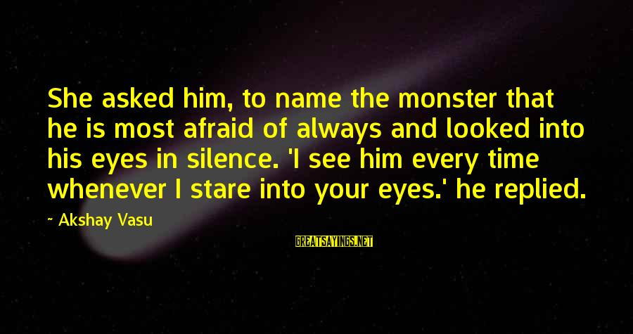 Stare Into Your Eyes Sayings By Akshay Vasu: She asked him, to name the monster that he is most afraid of always and