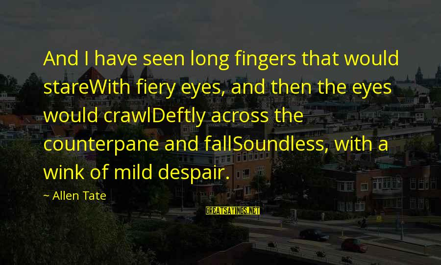Stare Into Your Eyes Sayings By Allen Tate: And I have seen long fingers that would stareWith fiery eyes, and then the eyes