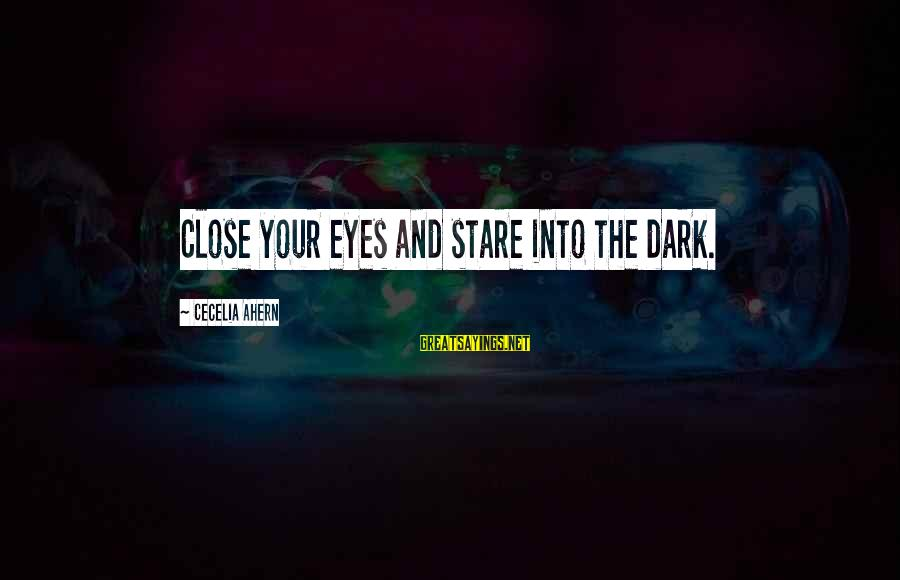 Stare Into Your Eyes Sayings By Cecelia Ahern: Close your eyes and stare into the dark.