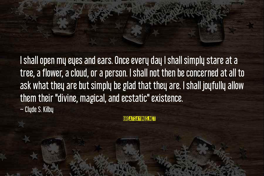 Stare Into Your Eyes Sayings By Clyde S. Kilby: I shall open my eyes and ears. Once every day I shall simply stare at