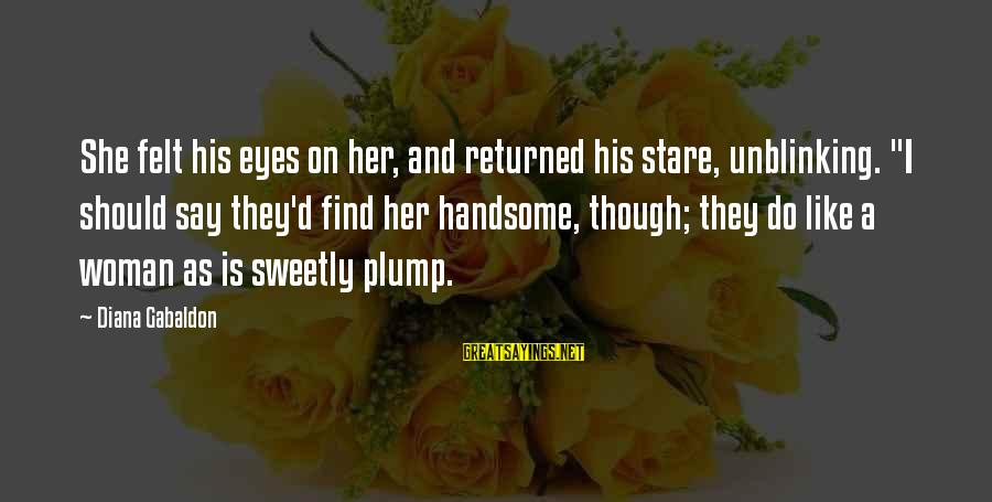 """Stare Into Your Eyes Sayings By Diana Gabaldon: She felt his eyes on her, and returned his stare, unblinking. """"I should say they'd"""