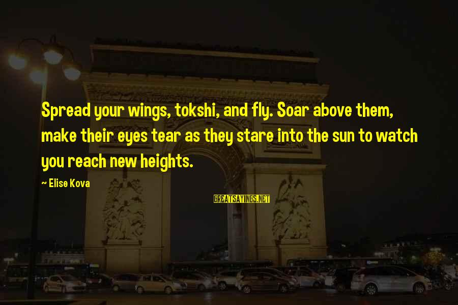 Stare Into Your Eyes Sayings By Elise Kova: Spread your wings, tokshi, and fly. Soar above them, make their eyes tear as they