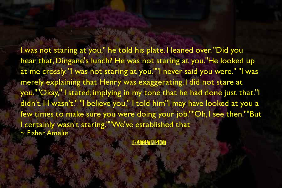 """Stare Into Your Eyes Sayings By Fisher Amelie: I was not staring at you,"""" he told his plate. I leaned over. """"Did you"""