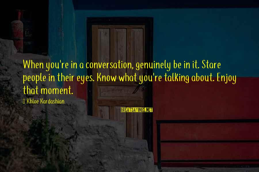 Stare Into Your Eyes Sayings By Khloe Kardashian: When you're in a conversation, genuinely be in it. Stare people in their eyes. Know