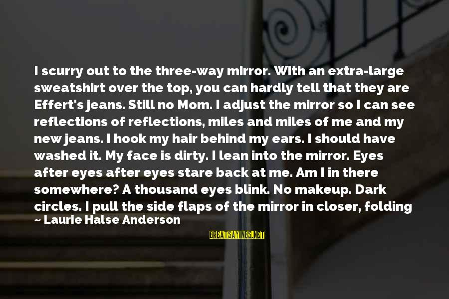 Stare Into Your Eyes Sayings By Laurie Halse Anderson: I scurry out to the three-way mirror. With an extra-large sweatshirt over the top, you