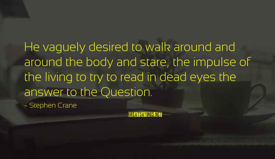 Stare Into Your Eyes Sayings By Stephen Crane: He vaguely desired to walk around and around the body and stare; the impulse of