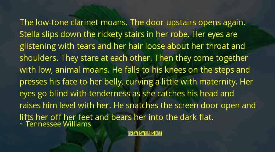 Stare Into Your Eyes Sayings By Tennessee Williams: The low-tone clarinet moans. The door upstairs opens again. Stella slips down the rickety stairs