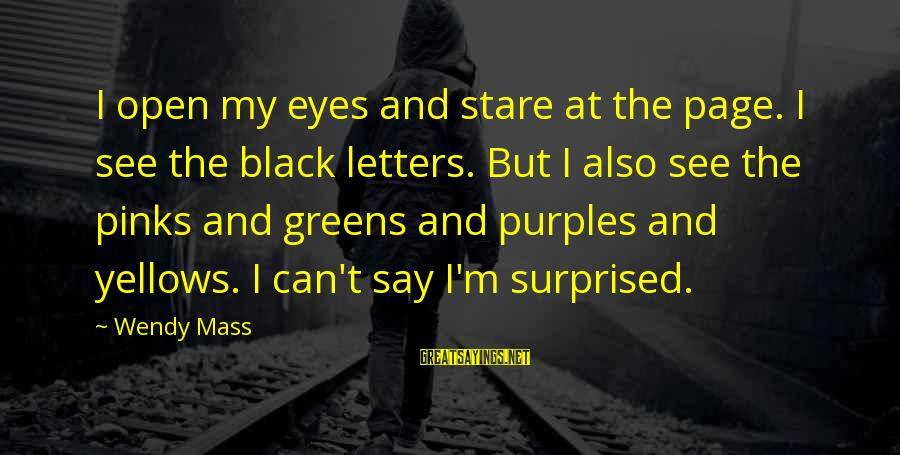 Stare Into Your Eyes Sayings By Wendy Mass: I open my eyes and stare at the page. I see the black letters. But