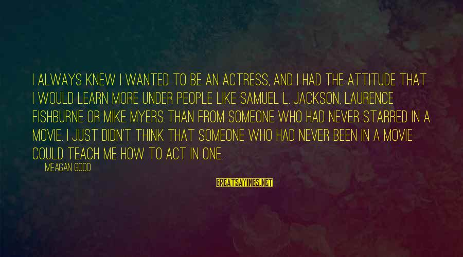 Starred Up Sayings By Meagan Good: I always knew I wanted to be an actress, and I had the attitude that
