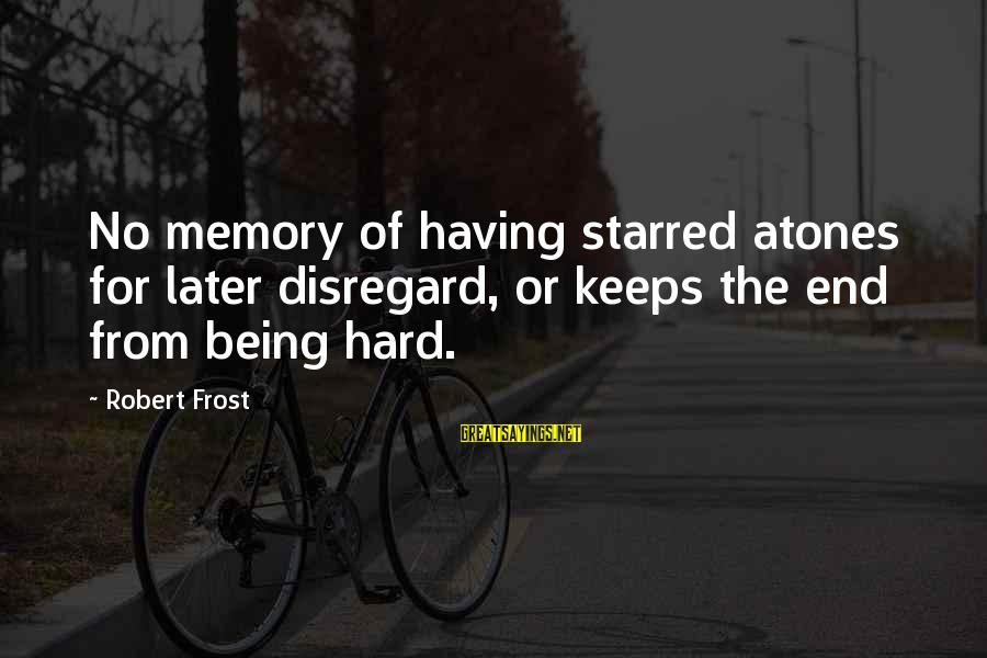 Starred Up Sayings By Robert Frost: No memory of having starred atones for later disregard, or keeps the end from being