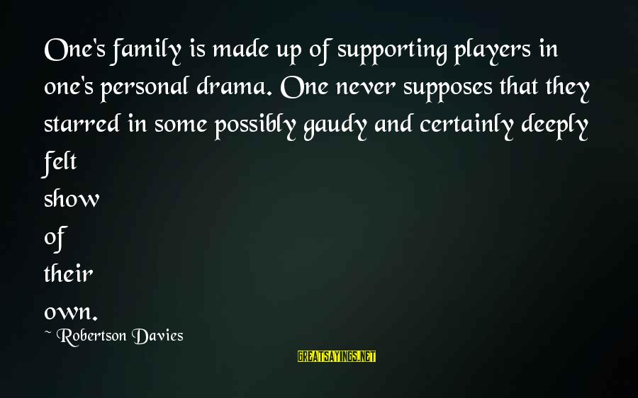 Starred Up Sayings By Robertson Davies: One's family is made up of supporting players in one's personal drama. One never supposes