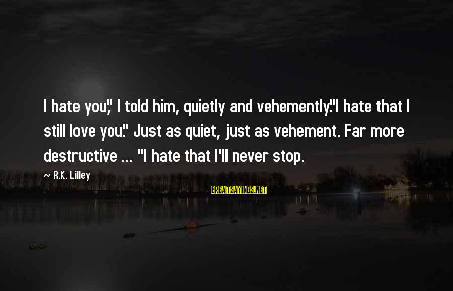 """Start Gyming Sayings By R.K. Lilley: I hate you,"""" I told him, quietly and vehemently.""""I hate that I still love you."""""""
