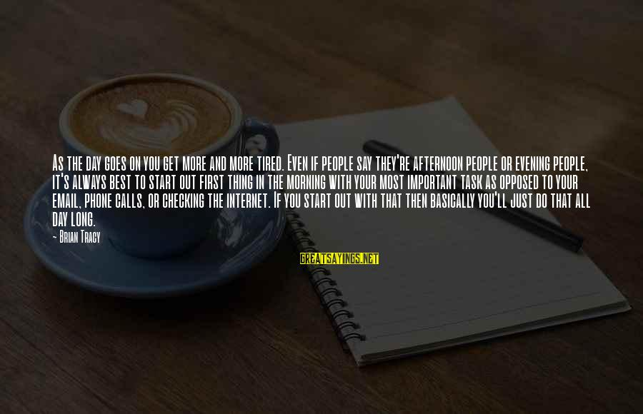 Start Your Day With Sayings By Brian Tracy: As the day goes on you get more and more tired. Even if people say