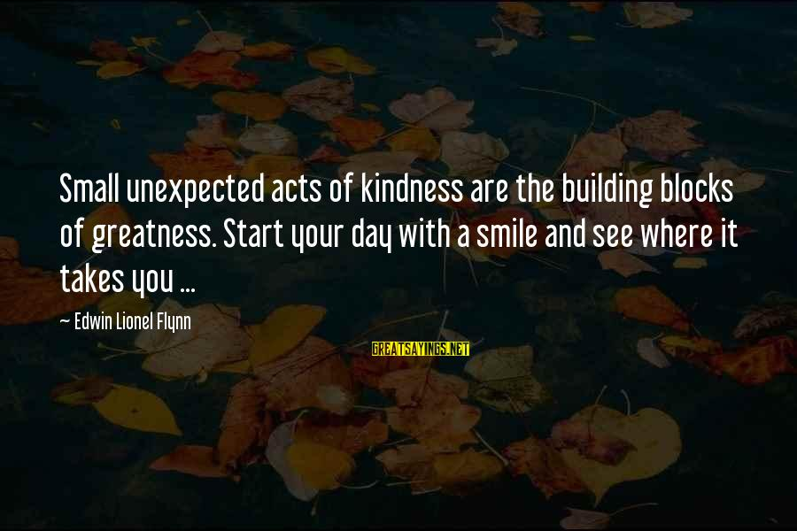 Start Your Day With Sayings By Edwin Lionel Flynn: Small unexpected acts of kindness are the building blocks of greatness. Start your day with