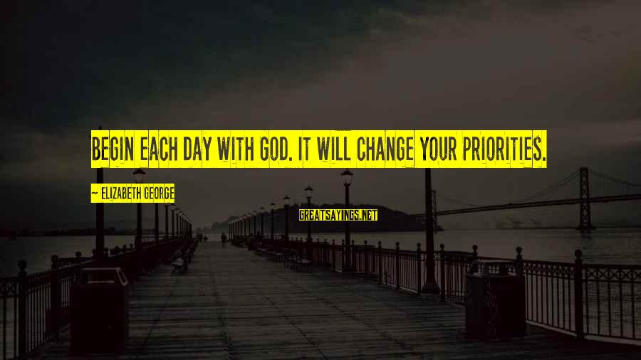 Start Your Day With Sayings By Elizabeth George: Begin each day with God. It will change your priorities.