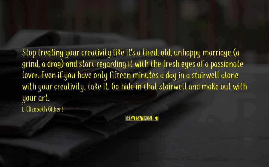 Start Your Day With Sayings By Elizabeth Gilbert: Stop treating your creativity like it's a tired, old, unhappy marriage (a grind, a drag)