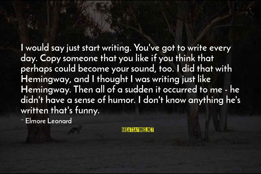 Start Your Day With Sayings By Elmore Leonard: I would say just start writing. You've got to write every day. Copy someone that