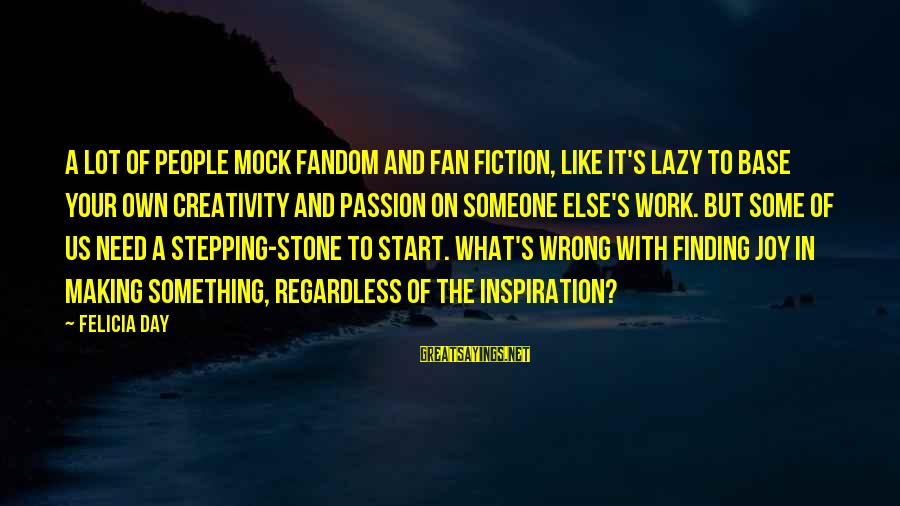 Start Your Day With Sayings By Felicia Day: A lot of people mock fandom and fan fiction, like it's lazy to base your