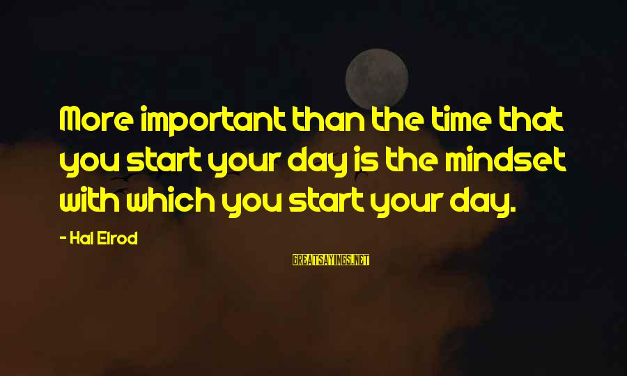 Start Your Day With Sayings By Hal Elrod: More important than the time that you start your day is the mindset with which