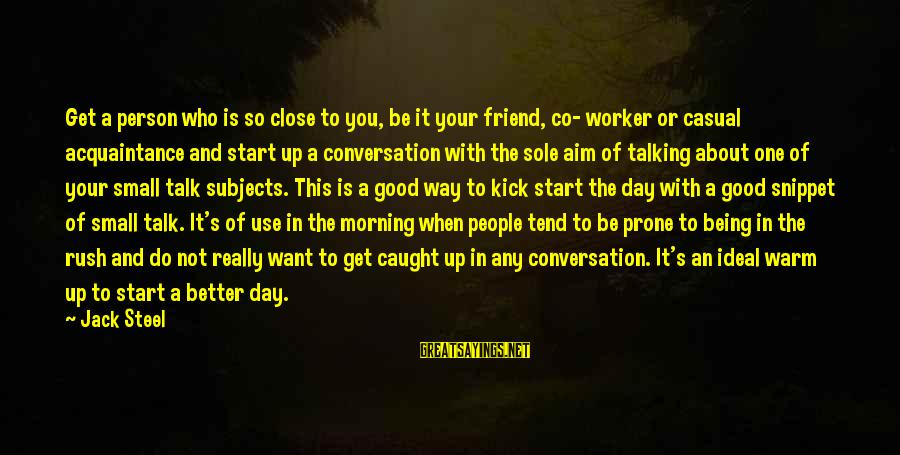 Start Your Day With Sayings By Jack Steel: Get a person who is so close to you, be it your friend, co- worker