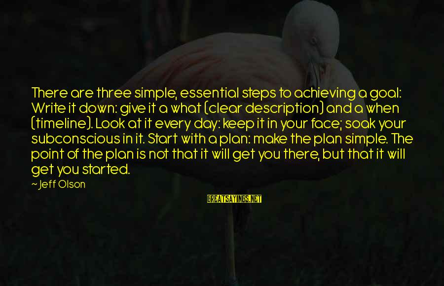 Start Your Day With Sayings By Jeff Olson: There are three simple, essential steps to achieving a goal: Write it down: give it