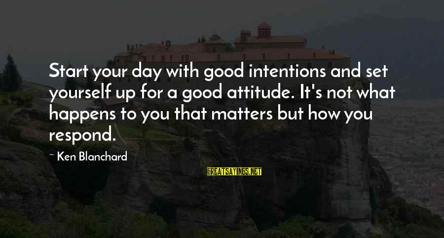 Start Your Day With Sayings By Ken Blanchard: Start your day with good intentions and set yourself up for a good attitude. It's