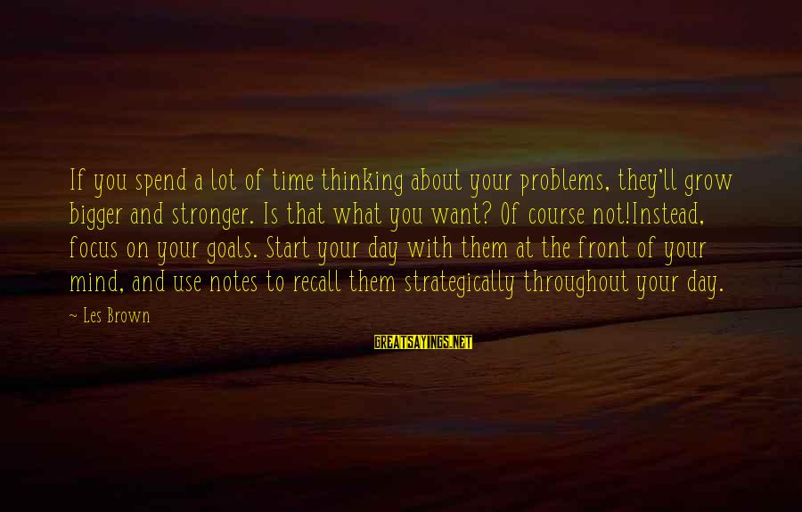 Start Your Day With Sayings By Les Brown: If you spend a lot of time thinking about your problems, they'll grow bigger and