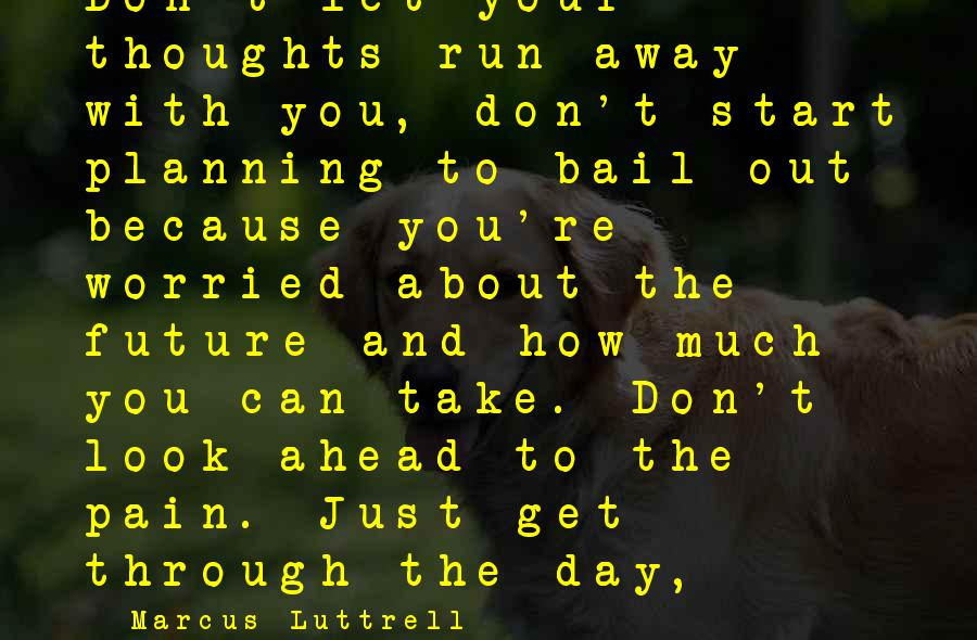 Start Your Day With Sayings By Marcus Luttrell: Don't let your thoughts run away with you, don't start planning to bail out because