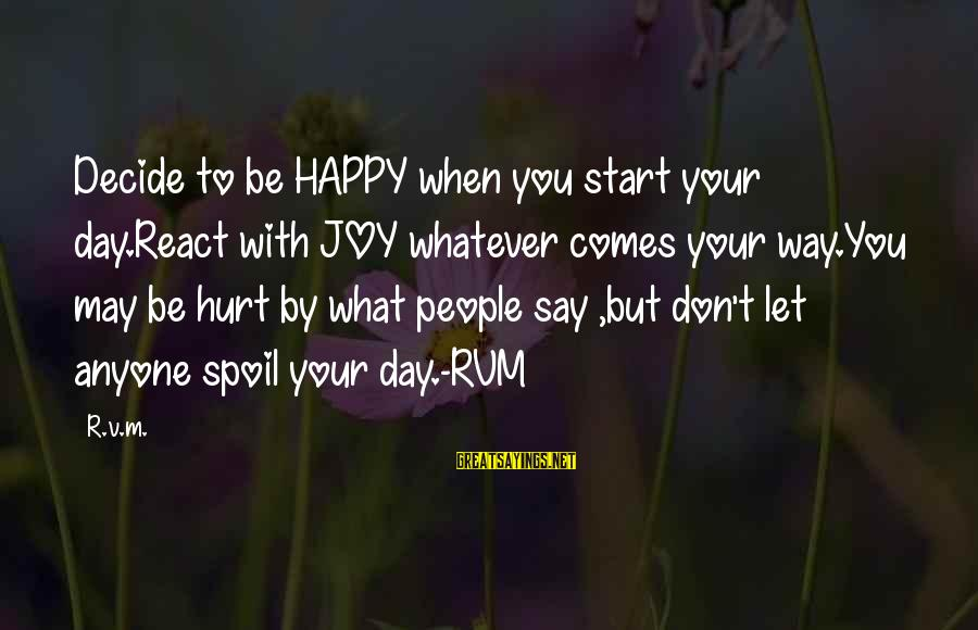 Start Your Day With Sayings By R.v.m.: Decide to be HAPPY when you start your day.React with JOY whatever comes your way.You