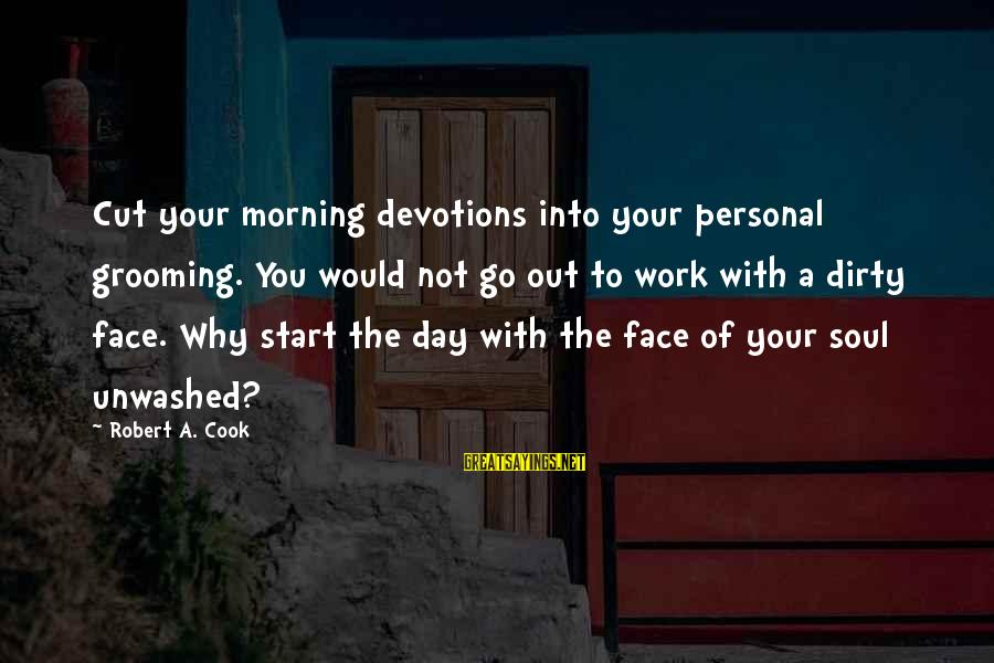 Start Your Day With Sayings By Robert A. Cook: Cut your morning devotions into your personal grooming. You would not go out to work