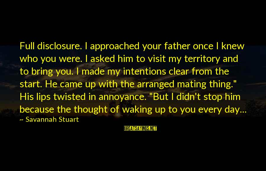 Start Your Day With Sayings By Savannah Stuart: Full disclosure. I approached your father once I knew who you were. I asked him