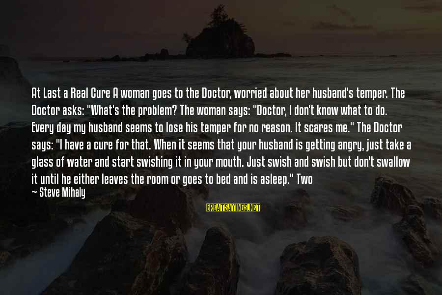Start Your Day With Sayings By Steve Mihaly: At Last a Real Cure A woman goes to the Doctor, worried about her husband's